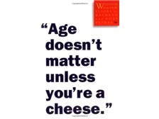 """Age doesn't matter unless you're a cheese"""